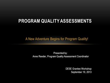 A New Adventure Begins for Program Quality! PROGRAM QUALITY ASSESSMENTS Presented by: Anne Reeder, Program Quality Assessment Coordinator DESE Grantee.
