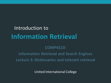 Introduction to Information Retrieval Introduction to Information Retrieval COMP4210: Information Retrieval and Search Engines Lecture 3: Dictionaries.