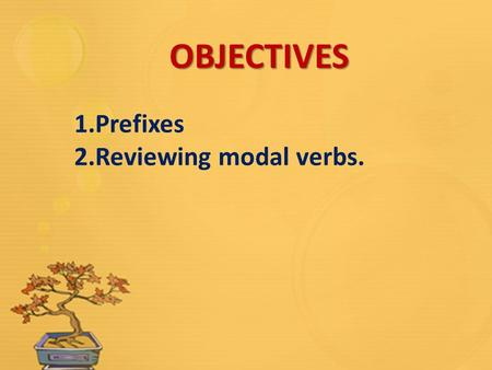 OBJECTIVES 1.Prefixes 2.Reviewing modal verbs.. Prefixes: in-, il-, ir-, im- Another prefix meaning not or the opposite of is in-. However the spelling.