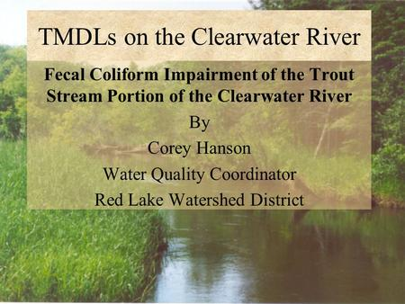 TMDLs on the Clearwater River Fecal Coliform Impairment of the Trout Stream Portion of the Clearwater River By Corey Hanson Water Quality Coordinator Red.