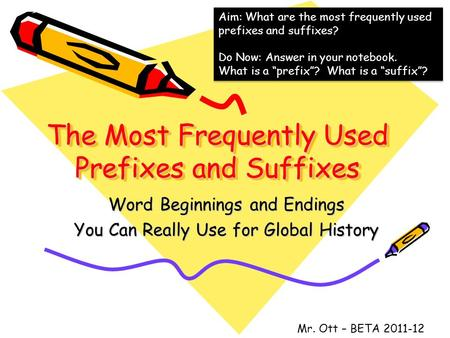 The Most Frequently Used Prefixes and Suffixes Word Beginnings and Endings You Can Really Use for Global History Mr. Ott – BETA 2011-12 Aim: What are the.