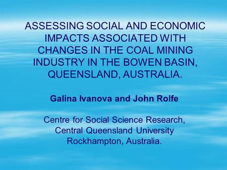 ASSESSING SOCIAL AND ECONOMIC IMPACTS ASSOCIATED WITH CHANGES IN THE COAL MINING INDUSTRY IN THE BOWEN BASIN, QUEENSLAND, AUSTRALIA. Galina Ivanova and.