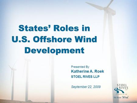 States' Roles in U.S. Offshore Wind Development Presented By Katherine A. Roek STOEL RIVES LLP September 22, 2009.