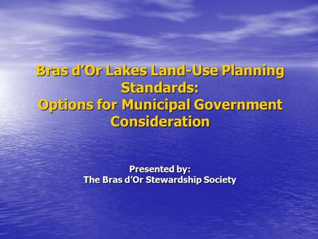 Bras d'Or Lakes Land-Use Planning Standards: Options for Municipal Government Consideration Presented by: The Bras d'Or Stewardship Society.