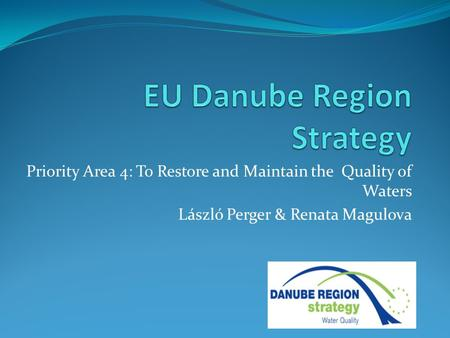 Priority Area 4: To Restore and Maintain the Quality of Waters László Perger & Renata Magulova.
