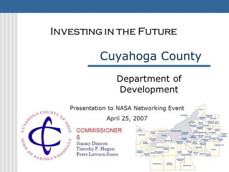 COMMISSIONER S Jimmy Dimora Timothy F. Hagan Peter Lawson Jones Cuyahoga County Department of Development Investing in the Future Presentation to NASA.