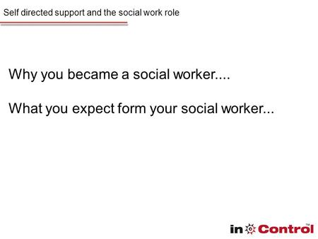 Self directed support and the social work role Why you became a social worker.... What you expect form your social worker...