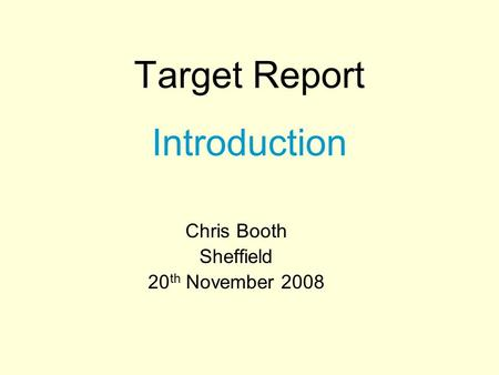 Target Report Introduction Chris Booth Sheffield 20 th November 2008.