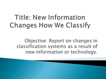 Objective: Report on changes in classification systems as a result of new information or technology.