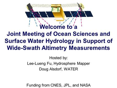 Hosted by: Lee-Lueng Fu, Hydrosphere Mapper Doug Alsdorf, WATER Funding from CNES, JPL, and NASA Welcome to a Joint Meeting of Ocean Sciences and Surface.