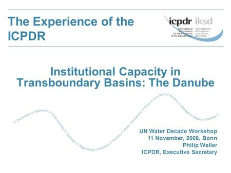Institutional Capacity in Transboundary Basins: The Danube The Experience of the ICPDR UN Water Decade Workshop 11 November, 2008, Bonn Philip Weller.