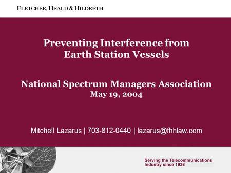 0 Slide 0 Preventing Interference from Earth Station Vessels National Spectrum Managers Association May 19, 2004 Mitchell Lazarus | 703-812-0440 |