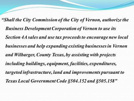 """Shall the City Commission of the City of Vernon, authorize the Business Development Corporation of Vernon to use its Section 4A sales and use tax proceeds."
