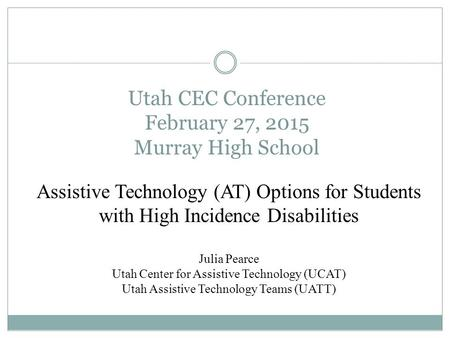 Utah CEC Conference February 27, 2015 Murray High School Assistive Technology (AT) Options for Students with High Incidence Disabilities Julia Pearce Utah.