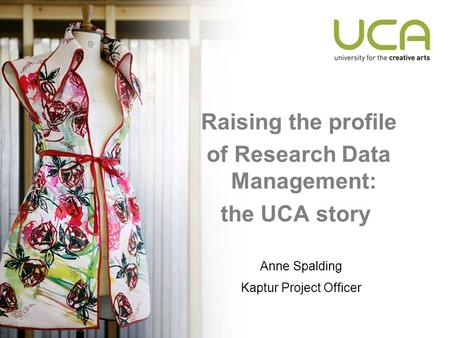Raising the profile of Research Data Management: the UCA story Anne Spalding Kaptur Project Officer.