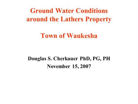 Ground Water Conditions around the Lathers Property Town of Waukesha Douglas S. Cherkauer PhD, PG, PH November 15, 2007.