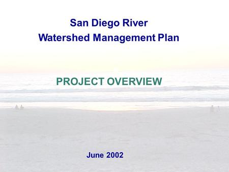 June 2002 San Diego River Watershed Management Plan PROJECT OVERVIEW.