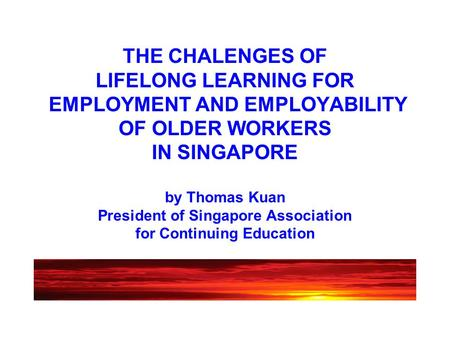 THE CHALENGES OF LIFELONG LEARNING FOR EMPLOYMENT AND EMPLOYABILITY OF OLDER WORKERS IN SINGAPORE by Thomas Kuan President of Singapore Association for.