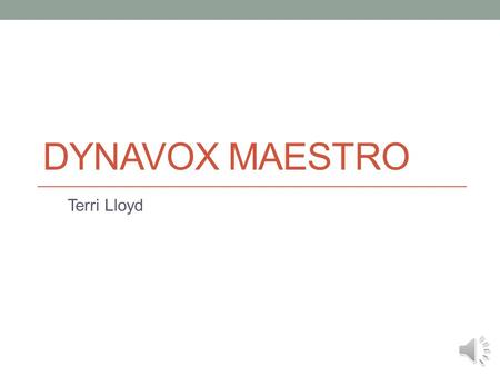 DYNAVOX MAESTRO Terri Lloyd The DynaVox Maestro is a speech generation device designed for children or adults with communication difficulties. Such conditions.