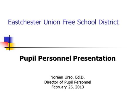 Eastchester Union Free School District Pupil Personnel Presentation Noreen Urso, Ed.D. Director of Pupil Personnel February 26, 2013.