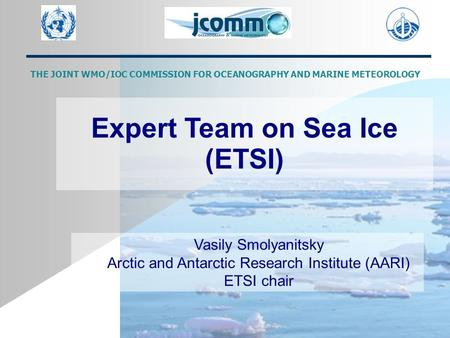 Expert Team on Sea Ice (ETSI)‏ Vasily Smolyanitsky Arctic and Antarctic Research Institute (AARI)‏ ETSI chair THE JOINT WMO/IOC COMMISSION FOR OCEANOGRAPHY.