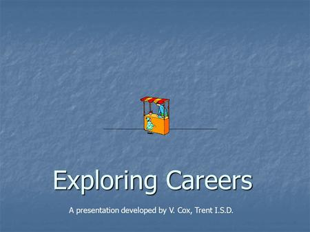 Exploring Careers A presentation developed by V. Cox, Trent I.S.D.
