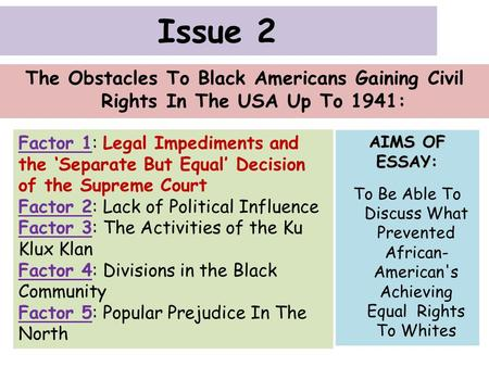 Issue 2 The Obstacles To Black Americans Gaining Civil Rights In The USA Up To 1941: Factor 1: Legal Impediments and the 'Separate But Equal' Decision.