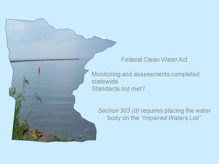 "Federal Clean Water Act Monitoring and assessments completed statewide Standards not met? Section 303 (d) requires placing the water body on the ""Impaired."