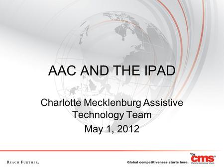 AAC AND THE IPAD Charlotte Mecklenburg Assistive Technology Team May 1, 2012.