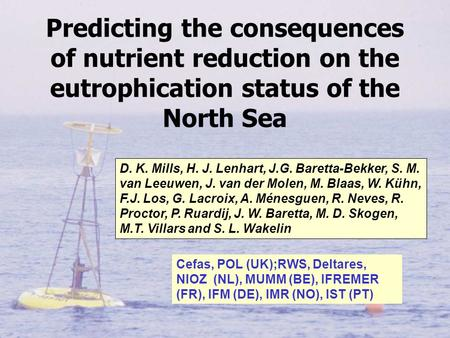 Predicting the consequences of nutrient reduction on the eutrophication status of the North Sea D. K. Mills, H. J. Lenhart, J.G. Baretta-Bekker, S. M.