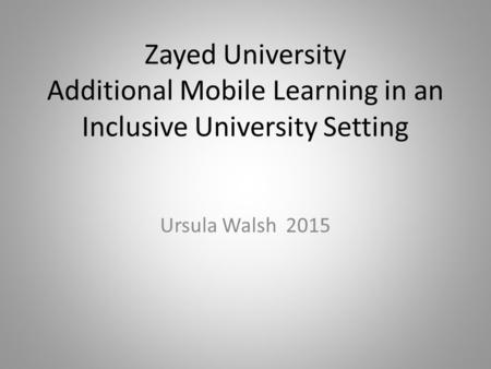 Zayed University Additional Mobile Learning in an Inclusive University Setting Ursula Walsh 2015.