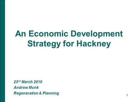 1 An Economic Development Strategy for Hackney 23 rd March 2010 Andrew Munk Regeneration & Planning.