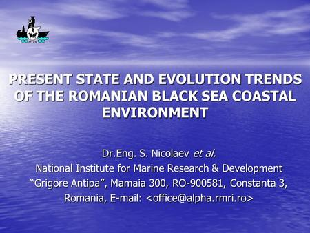 PRESENT STATE AND EVOLUTION TRENDS OF THE ROMANIAN BLACK SEA COASTAL ENVIRONMENT Dr.Eng. S. Nicolaev et al. National Institute for Marine Research & Development.
