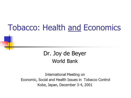 Tobacco: Health and Economics Dr. Joy de Beyer World Bank International Meeting on Economic, Social and Health Issues in Tobacco Control Kobe, Japan, December.