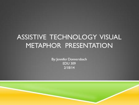 ASSISTIVE TECHNOLOGY VISUAL METAPHOR PRESENTATION By: Jennifer Donnersbach EDU 309 2/18/14.