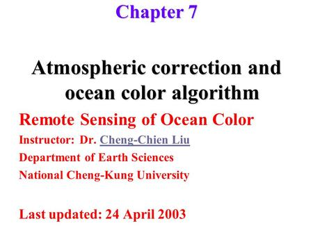 Chapter 7 Atmospheric correction and ocean color algorithm Remote Sensing of Ocean Color Instructor: Dr. Cheng-Chien LiuCheng-Chien Liu Department of Earth.