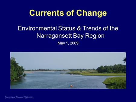 Currents of Change Workshop Currents of Change Environmental Status & Trends of the Narragansett Bay Region May 1, 2009.