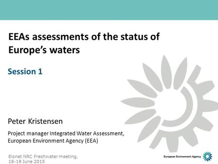 EEAs assessments of the status of Europe's waters Peter Kristensen Project manager Integrated Water Assessment, European Environment Agency (EEA) Session.