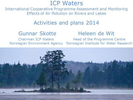 ICP Waters International Cooperative Programme Assessment and Monitoring Effects of Air Pollution on Rivers and Lakes Activities and plans 2014 Gunnar.