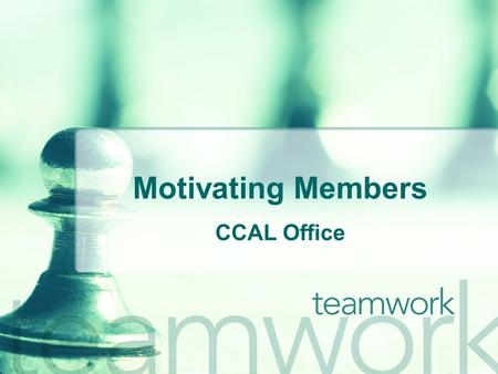 Motivating Members CCAL Office. Understand o As Stephen Covey says, Seek first to understand, then to be understood. Before implementing any motivational.