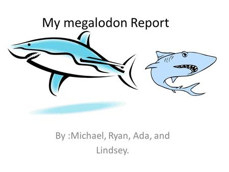 My megalodon Report By :Michael, Ryan, Ada, and Lindsey.