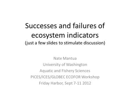Successes and failures of ecosystem indicators (just a few slides to stimulate discussion) Nate Mantua University of Washington Aquatic and Fishery Sciences.