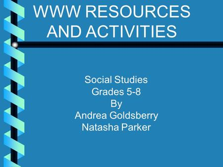 WWW RESOURCES AND ACTIVITIES Social Studies Grades 5-8 By Andrea Goldsberry Natasha Parker.