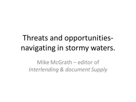 Threats and opportunities- navigating in stormy waters. Mike McGrath – editor of Interlending & document Supply.