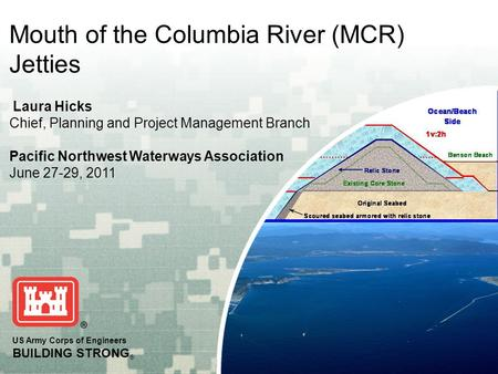 US Army Corps of Engineers BUILDING STRONG ® Mouth of the Columbia River (MCR) Jetties Laura Hicks Chief, Planning and Project Management Branch Pacific.
