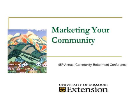 Marketing Your Community 45 th Annual Community Betterment Conference.