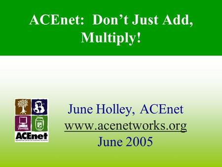 ACEnet: Don't Just Add, Multiply! June Holley, ACEnet www.acenetworks.org June 2005.