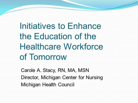 Initiatives to Enhance the Education of the Healthcare Workforce of Tomorrow Carole A. Stacy, RN, MA, MSN Director, Michigan Center for Nursing Michigan.