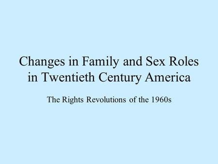 Changes in Family and Sex Roles in Twentieth Century America The Rights Revolutions of the 1960s.