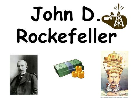 John D. Rockefeller. He made his money from oil. He controlled Standard Oil – a monopoly.